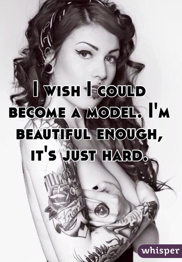 I wish I could become a model. I'm beautiful enough, it's just hard.