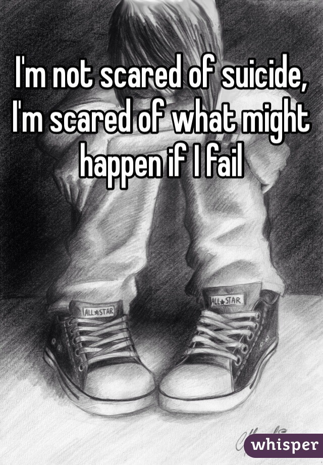 I'm not scared of suicide, I'm scared of what might happen if I fail