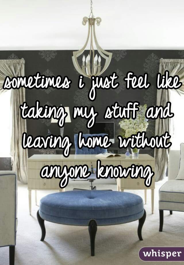 sometimes i just feel like taking my stuff and leaving home without anyone knowing