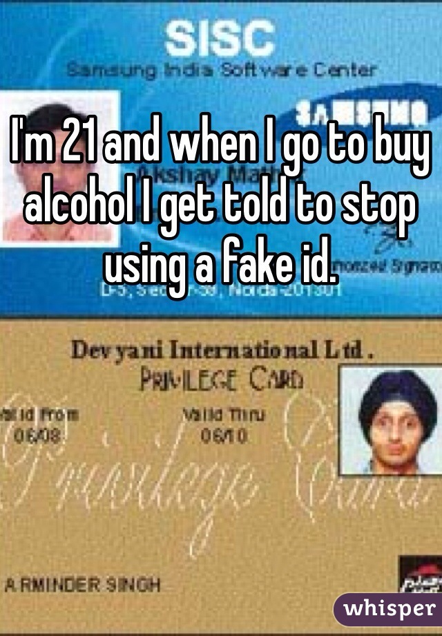 I'm 21 and when I go to buy alcohol I get told to stop using a fake id.