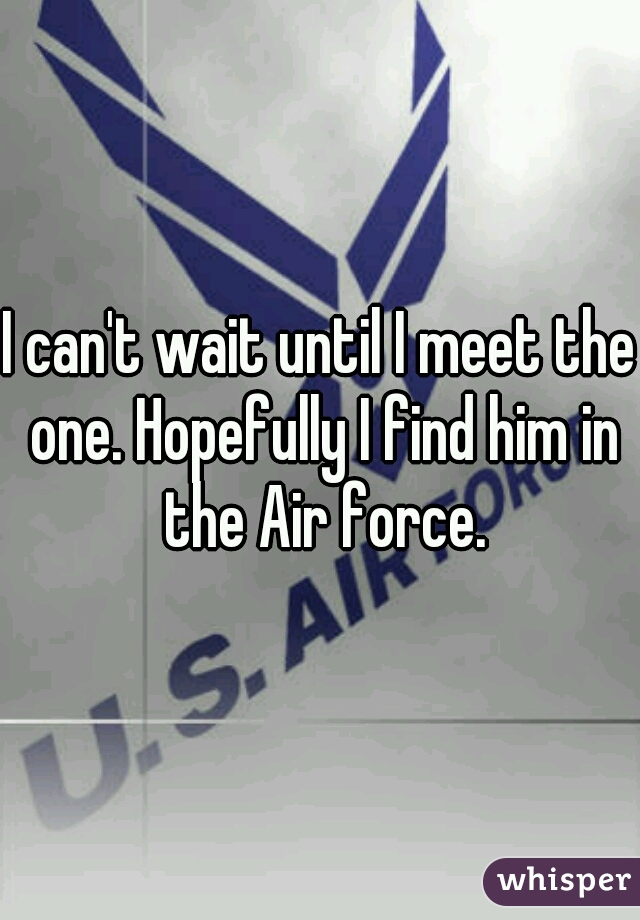 I can't wait until I meet the one. Hopefully I find him in the Air force.