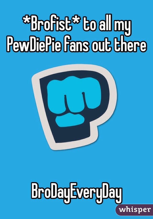 *Brofist* to all my PewDiePie fans out there        BroDayEveryDay