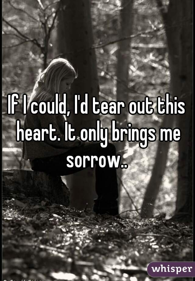 If I could, I'd tear out this heart. It only brings me sorrow..
