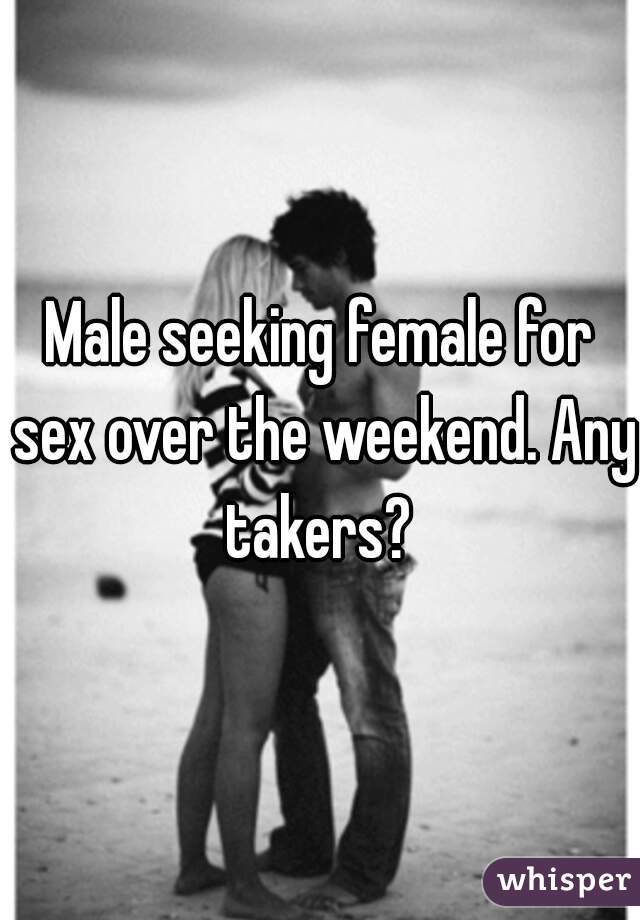 Male seeking female for sex over the weekend. Any takers?
