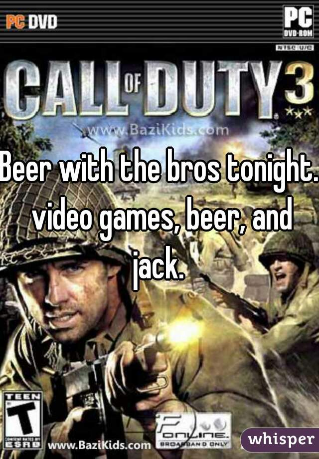 Beer with the bros tonight. video games, beer, and jack.