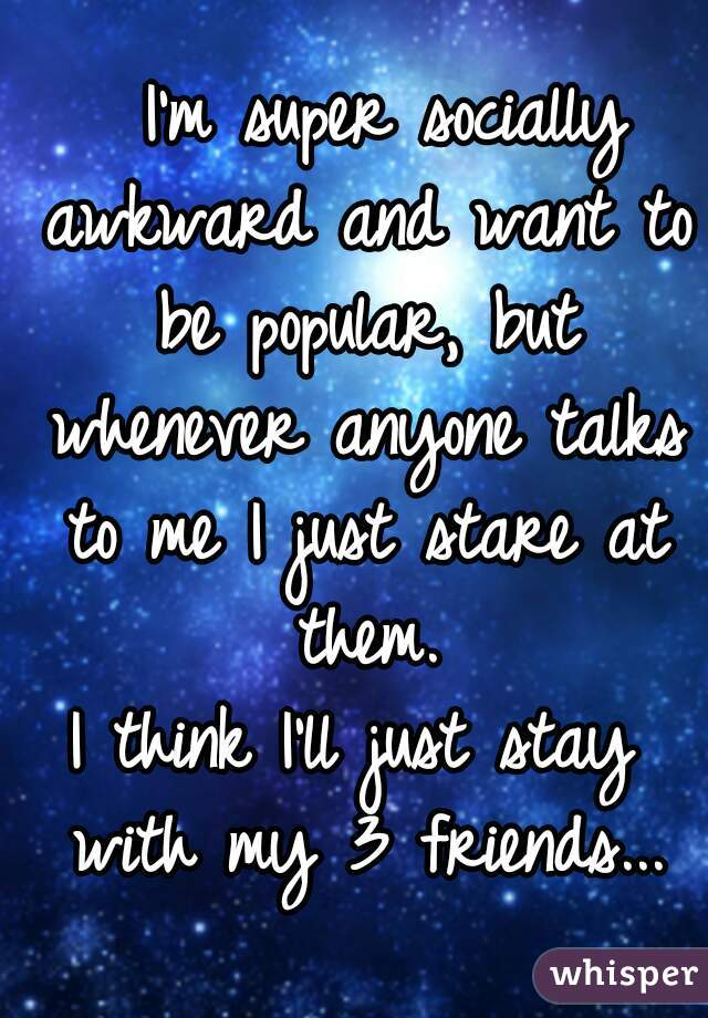 I'm super socially awkward and want to be popular, but whenever anyone talks to me I just stare at them.  I think I'll just stay with my 3 friends...