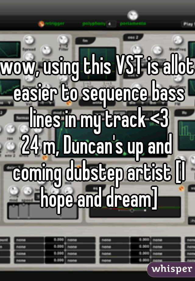 wow, using this VST is allot easier to sequence bass lines in my track <3  24 m, Duncan's up and coming dubstep artist [I hope and dream]