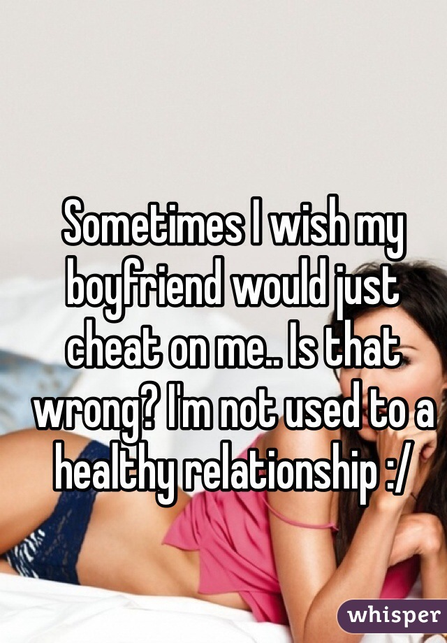 Sometimes I wish my boyfriend would just cheat on me.. Is that wrong? I'm not used to a healthy relationship :/