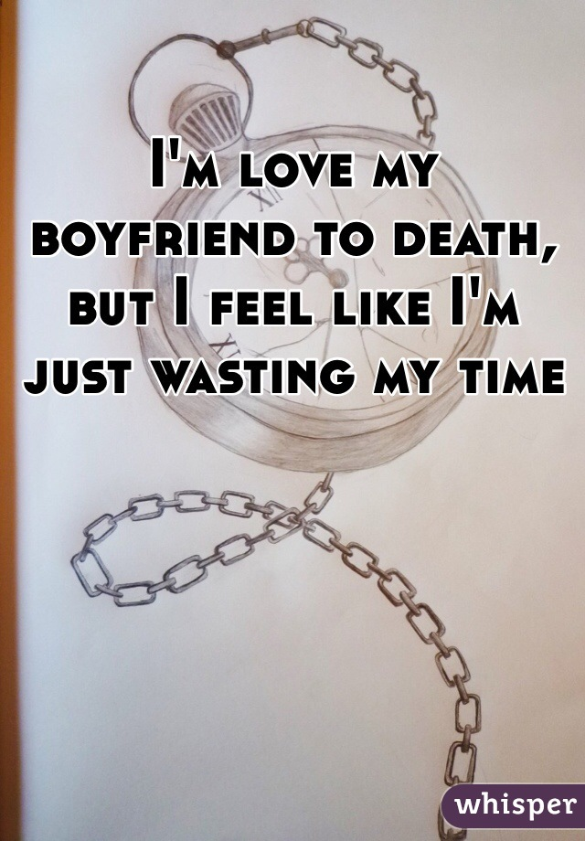 I'm love my boyfriend to death, but I feel like I'm just wasting my time