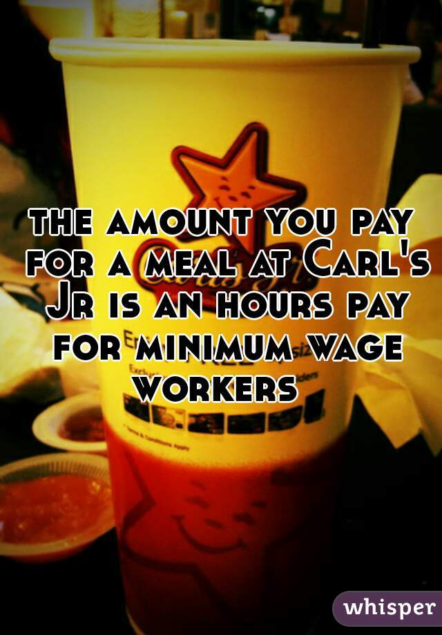 the amount you pay for a meal at Carl's Jr is an hours pay for minimum wage workers