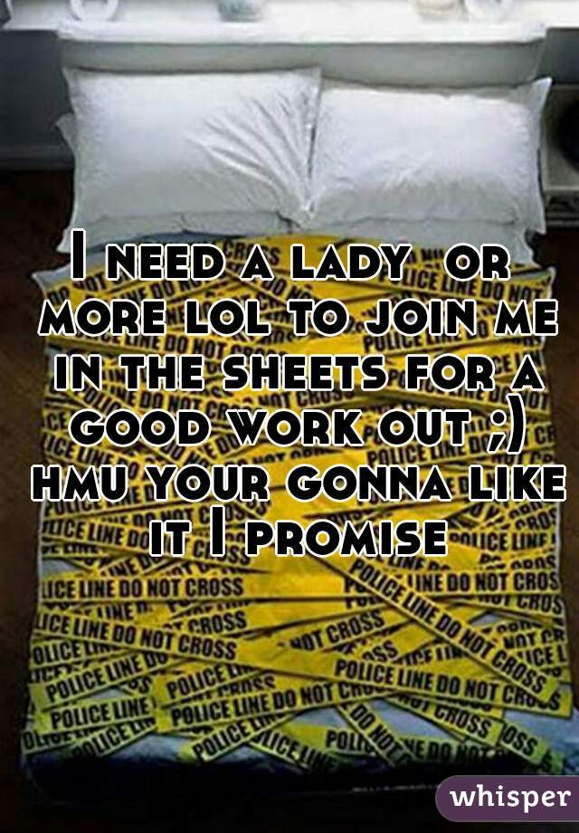 I need a lady  or more lol to join me in the sheets for a good work out ;) hmu your gonna like it I promise
