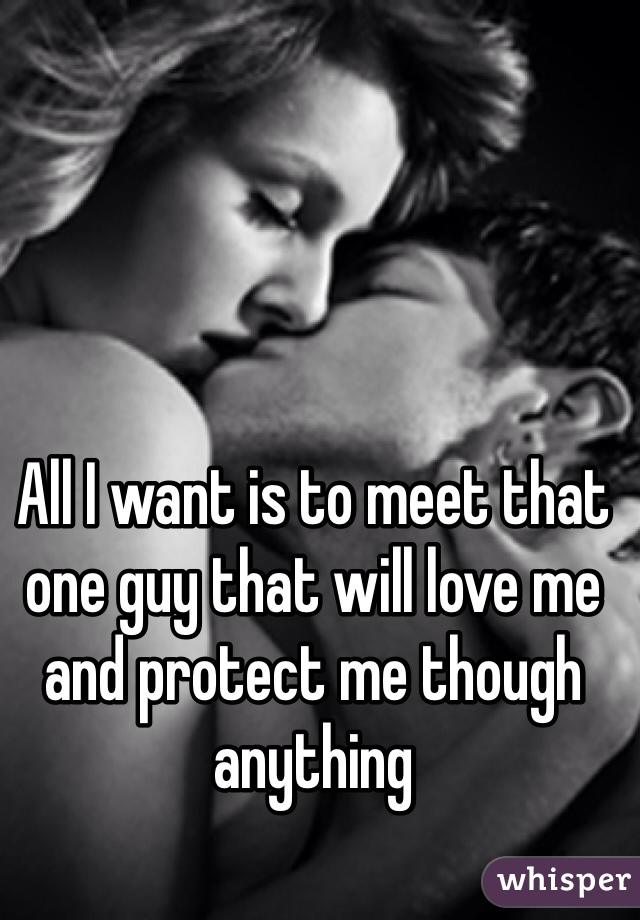 All I want is to meet that one guy that will love me and protect me though anything