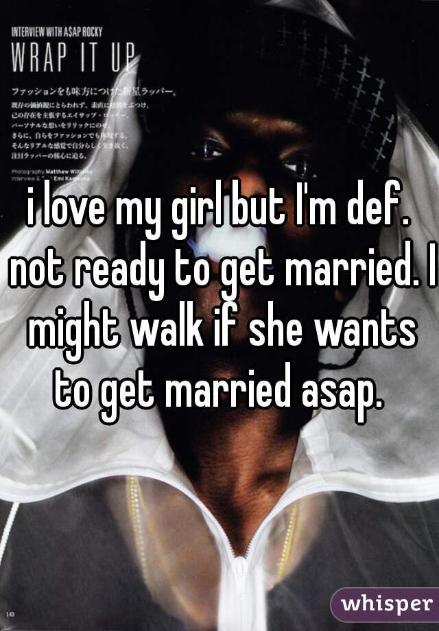 i love my girl but I'm def. not ready to get married. I might walk if she wants to get married asap.