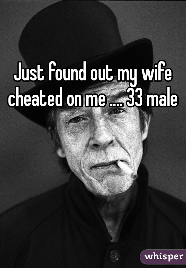 Just found out my wife cheated on me .... 33 male