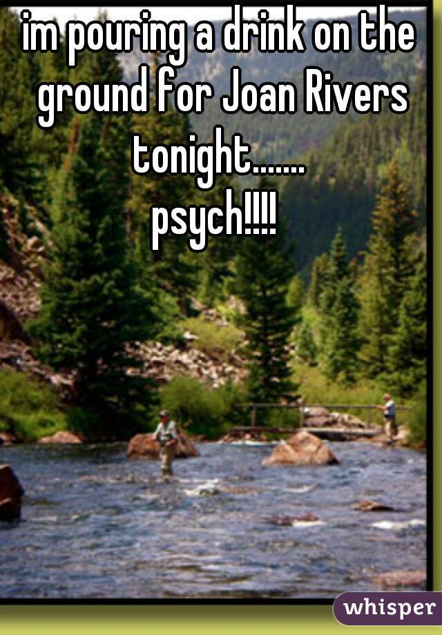 im pouring a drink on the ground for Joan Rivers tonight.......      psych!!!!