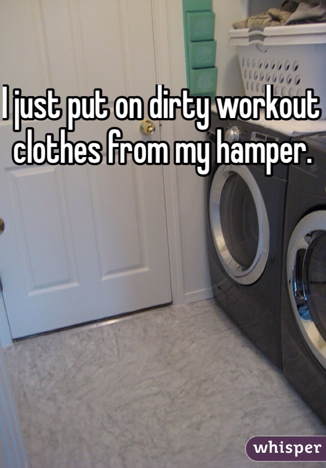 I just put on dirty workout clothes from my hamper.