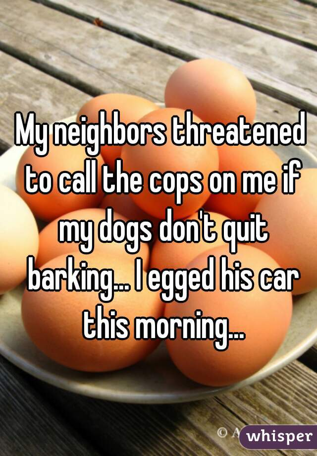 My neighbors threatened to call the cops on me if my dogs don't quit barking... I egged his car this morning...