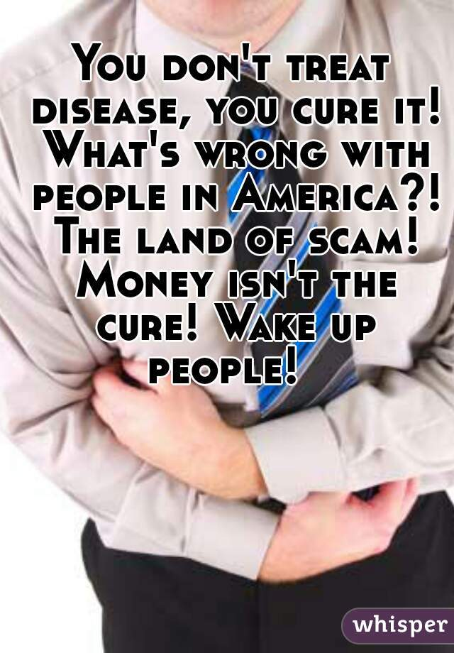 You don't treat disease, you cure it! What's wrong with people in America?! The land of scam! Money isn't the cure! Wake up people!