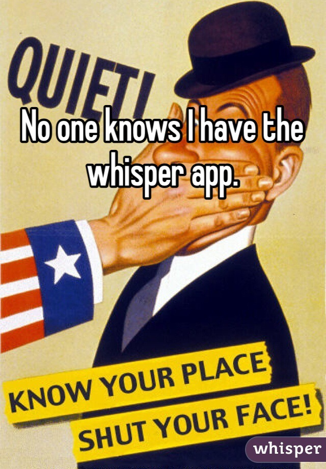No one knows I have the whisper app.