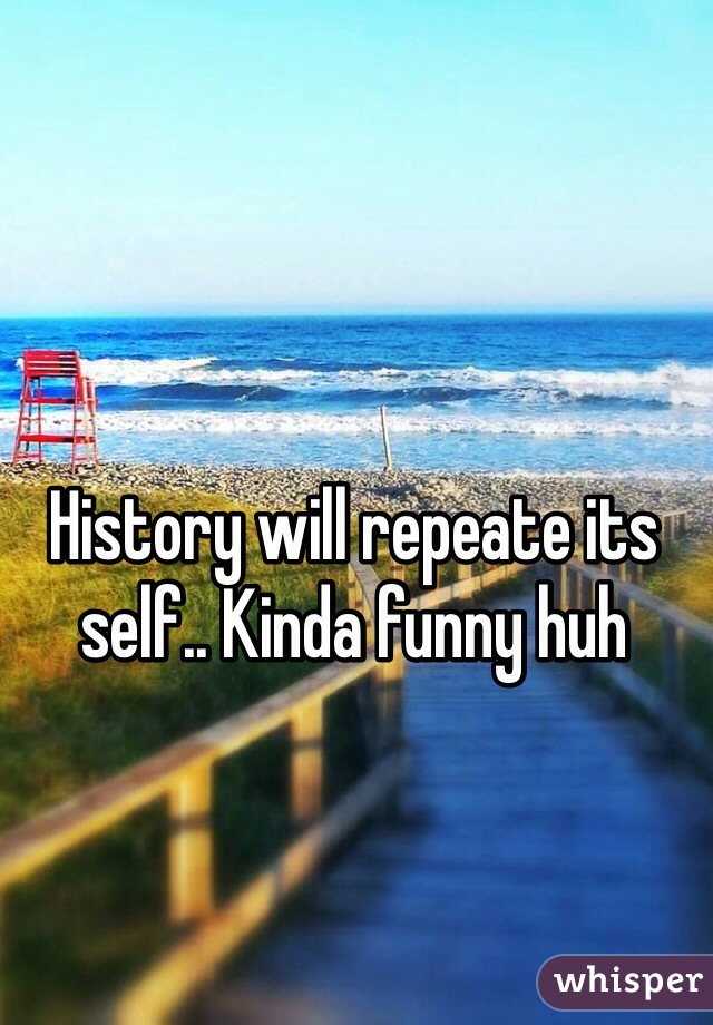 History will repeate its self.. Kinda funny huh