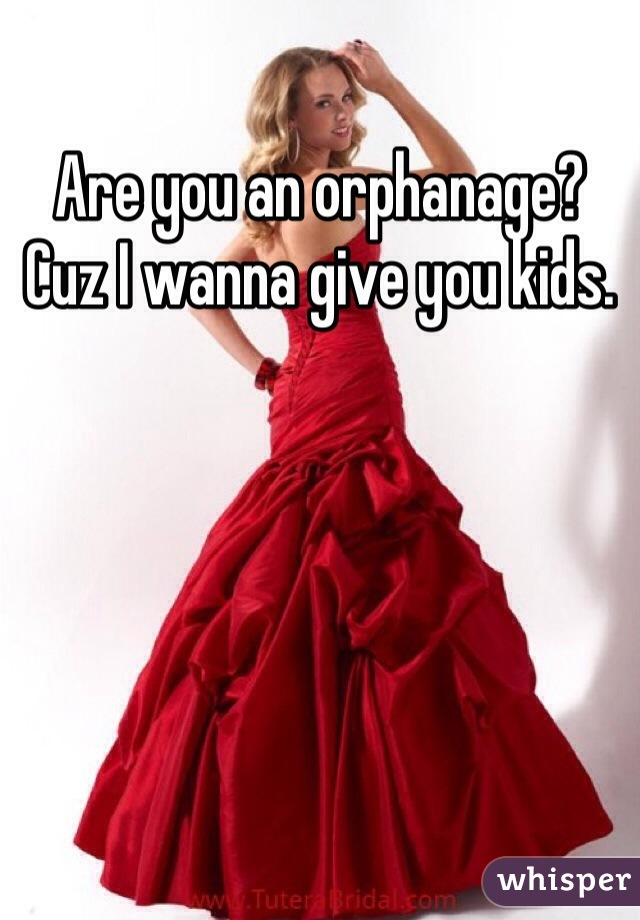 Are you an orphanage? Cuz I wanna give you kids.
