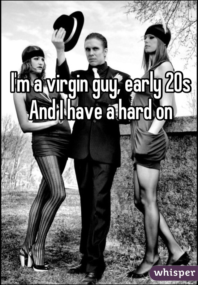 I'm a virgin guy, early 20s And I have a hard on