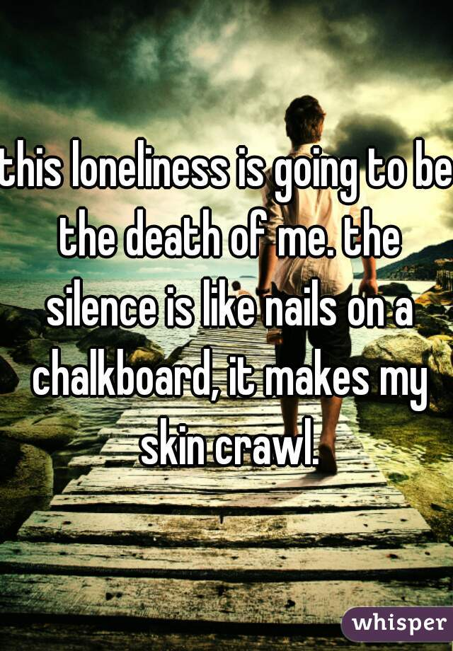this loneliness is going to be the death of me. the silence is like nails on a chalkboard, it makes my skin crawl.