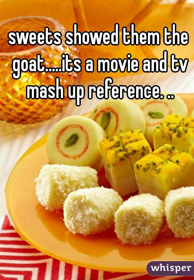 sweets showed them the goat.....its a movie and tv mash up reference. ..