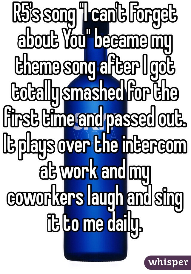 "R5's song ""I can't Forget about You"" became my theme song after I got totally smashed for the first time and passed out. It plays over the intercom at work and my coworkers laugh and sing it to me daily."