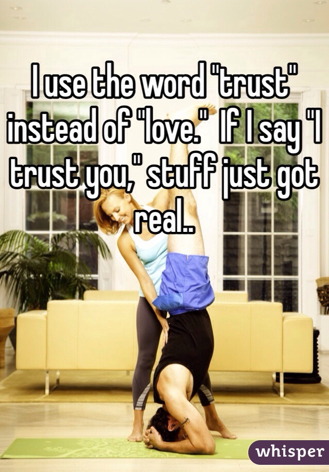 "I use the word ""trust"" instead of ""love.""  If I say ""I trust you,"" stuff just got real.."