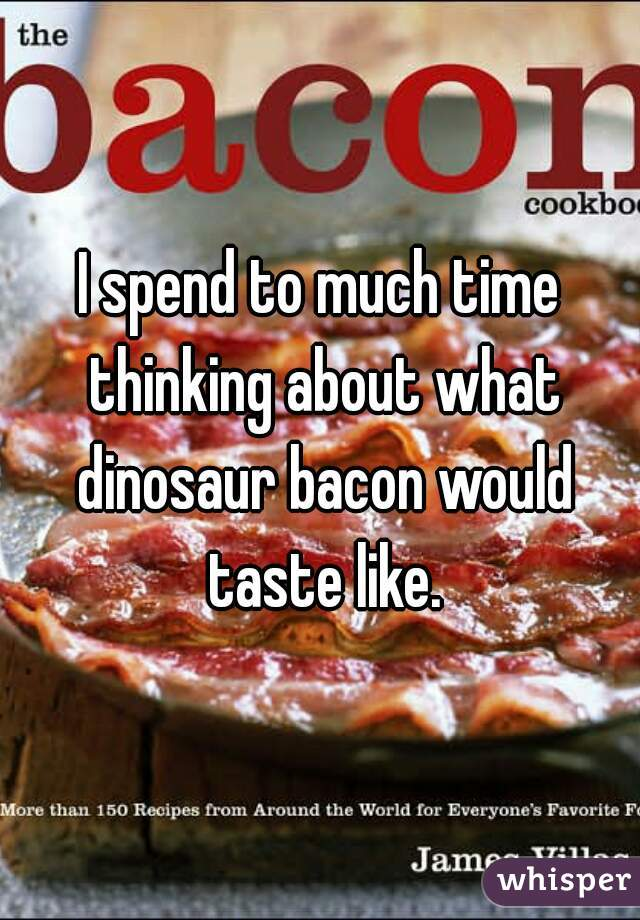 I spend to much time thinking about what dinosaur bacon would taste like.