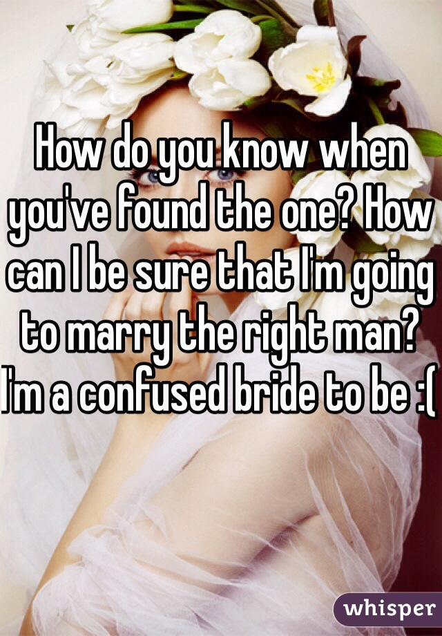 How do you know when you've found the one? How can I be sure that I'm going to marry the right man? I'm a confused bride to be :(