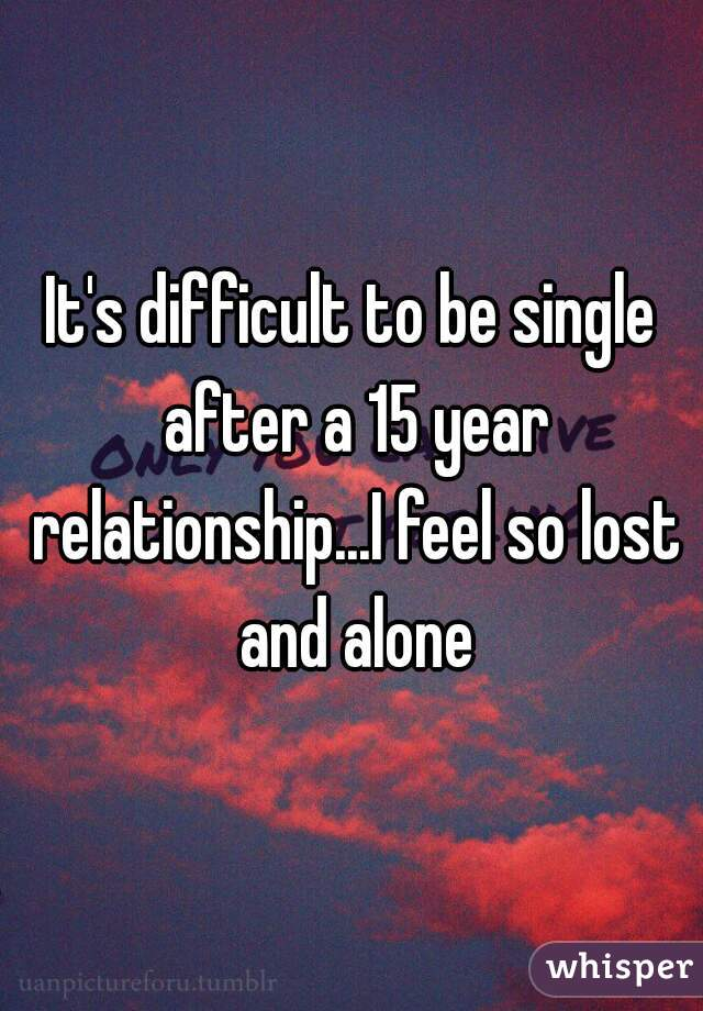It's difficult to be single after a 15 year relationship...I feel so lost and alone