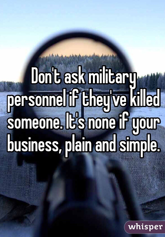 Don't ask military personnel if they've killed someone. It's none if your business, plain and simple.