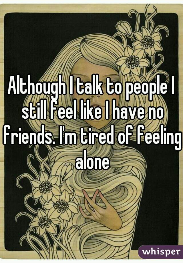 Although I talk to people I still feel like I have no friends. I'm tired of feeling alone