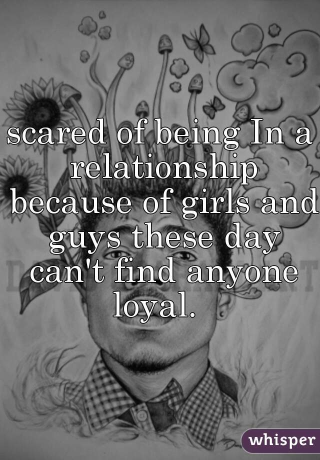 scared of being In a relationship because of girls and guys these day can't find anyone loyal.