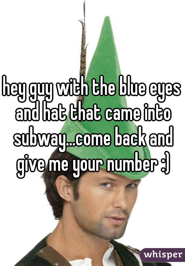 hey guy with the blue eyes and hat that came into subway...come back and give me your number :)