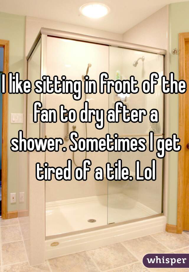 I like sitting in front of the fan to dry after a shower. Sometimes I get tired of a tile. Lol