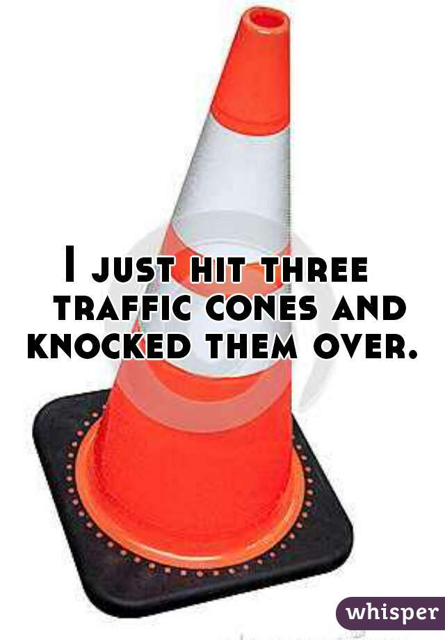 I just hit three  traffic cones and knocked them over.