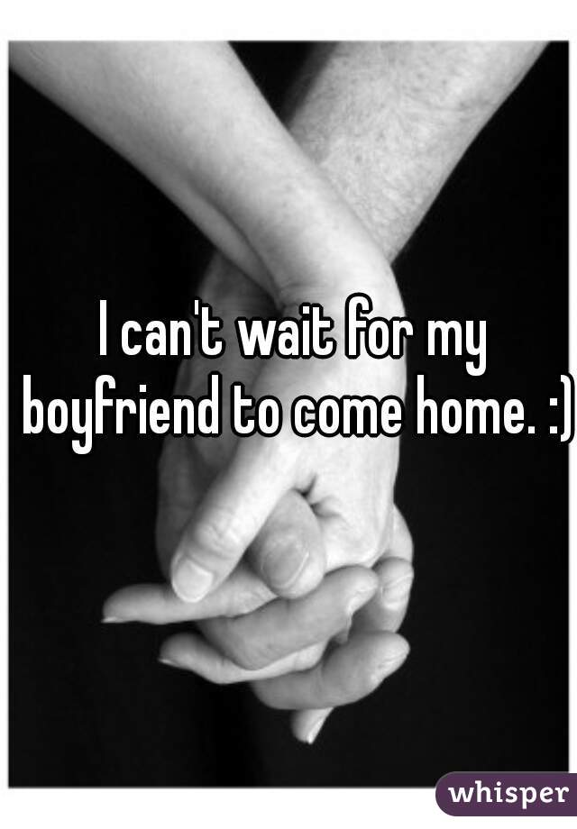 I can't wait for my boyfriend to come home. :)