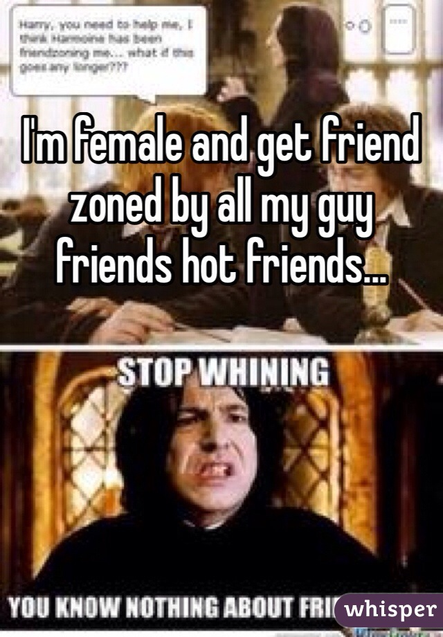 I'm female and get friend zoned by all my guy friends hot friends...