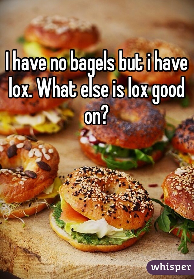 I have no bagels but i have lox. What else is lox good on?