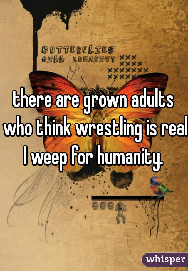 there are grown adults who think wrestling is real. I weep for humanity.