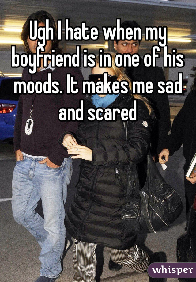 Ugh I hate when my boyfriend is in one of his moods. It makes me sad and scared