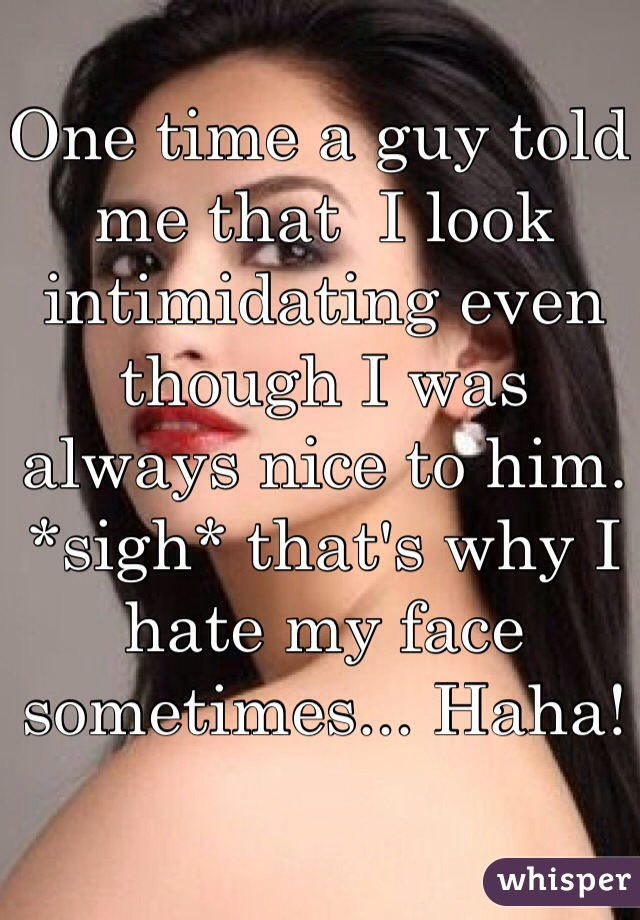 One time a guy told me that  I look intimidating even though I was always nice to him. *sigh* that's why I hate my face sometimes... Haha!