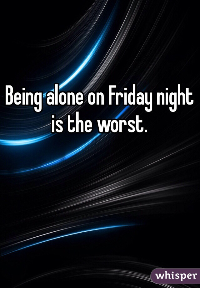 Being alone on Friday night is the worst.