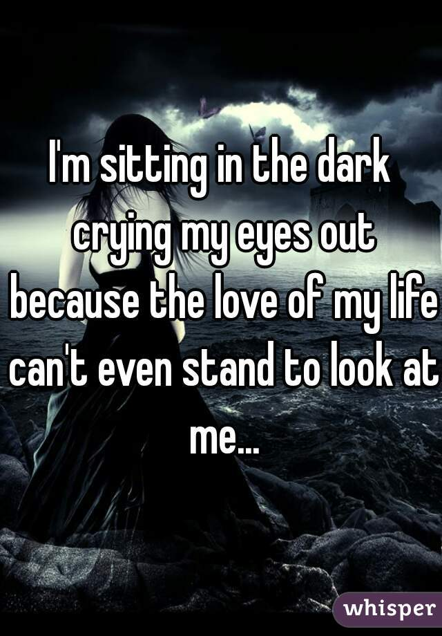 I'm sitting in the dark crying my eyes out because the love of my life can't even stand to look at me...