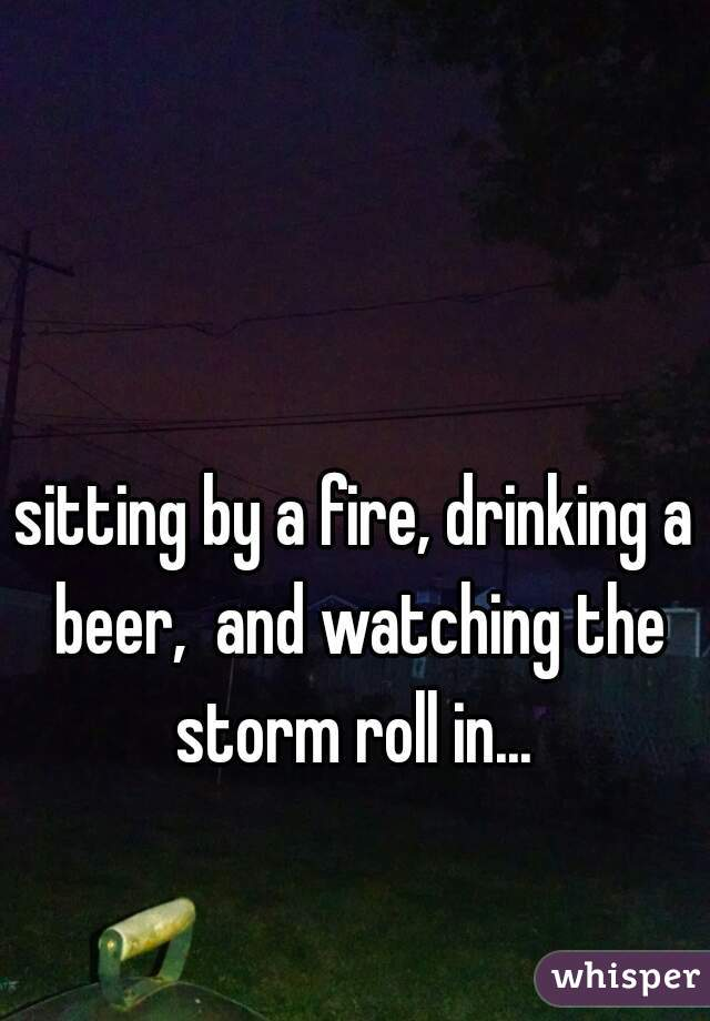 sitting by a fire, drinking a beer,  and watching the storm roll in...