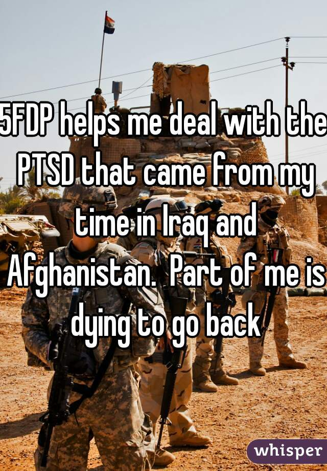 5FDP helps me deal with the PTSD that came from my time in Iraq and Afghanistan.  Part of me is dying to go back