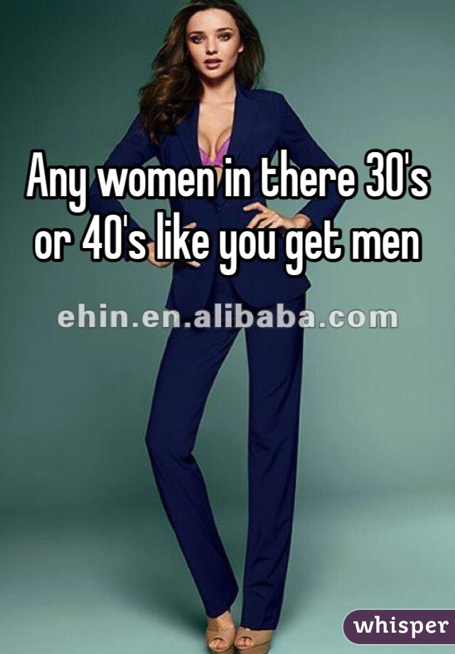 Any women in there 30's or 40's like you get men